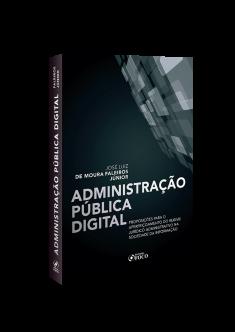 ADMINISTRAÇÃO PUBLICA DIGITAL: PROPOSIÇÕES PARA O APERFEIÇOAMENTO DO REGIME JURÍDICO ADMINISTRATIVO NA SOCIEDADE DA INFORMAÇÃO - 1ª ED - 2020