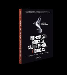 INTERNAÇÃO FORÇADA, SAÚDE MENTAL E DROGAS : É POSSÍVEL INTERNAR CONTRA A VONTADE ? 1ª ED - 2020
